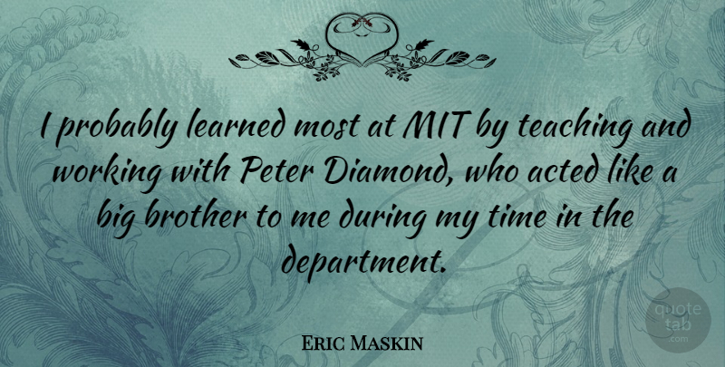 Eric Maskin Quote About Acted, Learned, Mit, Peter, Teaching: I Probably Learned Most At...
