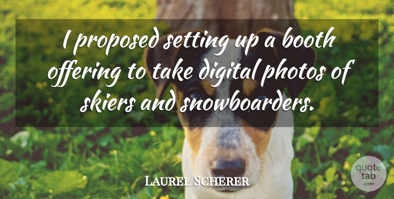 Laurel Scherer Quote About Booth, Digital, Offering, Photos, Proposed: I Proposed Setting Up A...