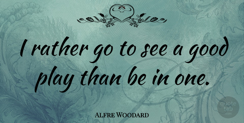 Alfre Woodard Quote About Play: I Rather Go To See...