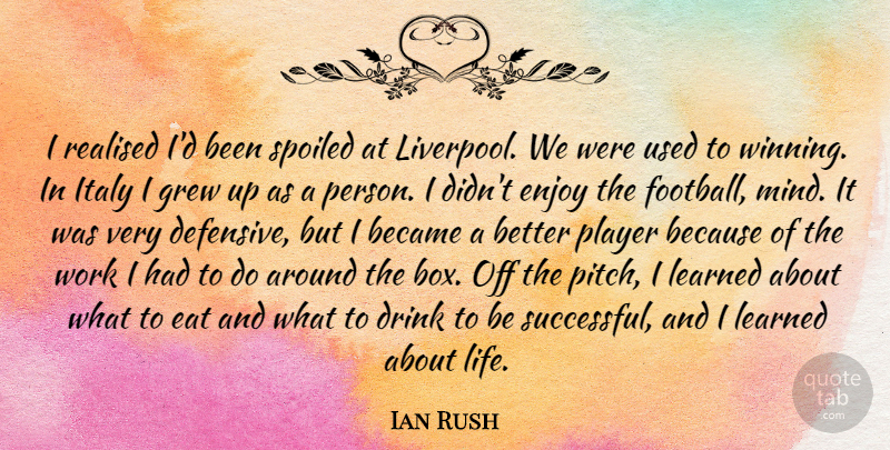 Ian Rush Quote About Became, Drink, Eat, Enjoy, Grew: I Realised Id Been Spoiled...