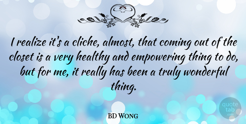 BD Wong Quote About Closet, Coming, Empowering, Truly: I Realize Its A Cliche...