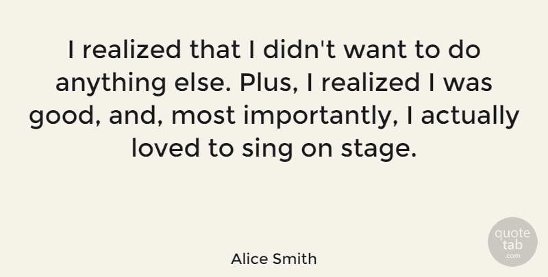 Alice Smith Quote About Good, Realized, Sing: I Realized That I Didnt...