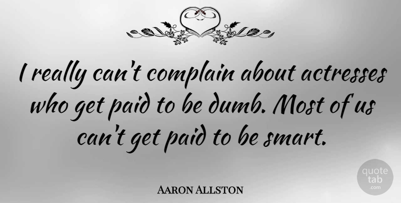 Aaron Allston Quote About Smart, Dumb, Actresses: I Really Cant Complain About...