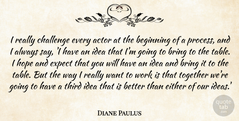 Diane Paulus Quote About Beginning, Bring, Challenge, Either, Expect: I Really Challenge Every Actor...