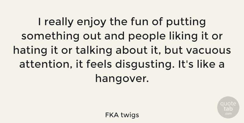 FKA twigs Quote About Feels, Hating, Liking, People, Putting: I Really Enjoy The Fun...