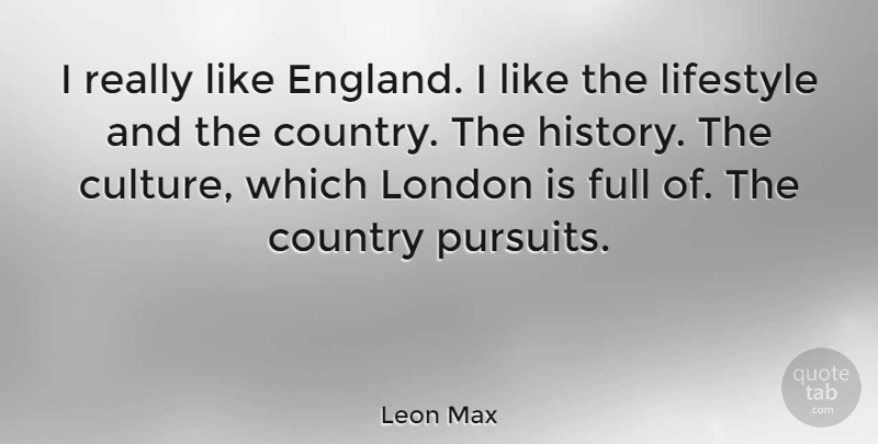 Leon Max Quote About Country, Full, History, Lifestyle: I Really Like England I...