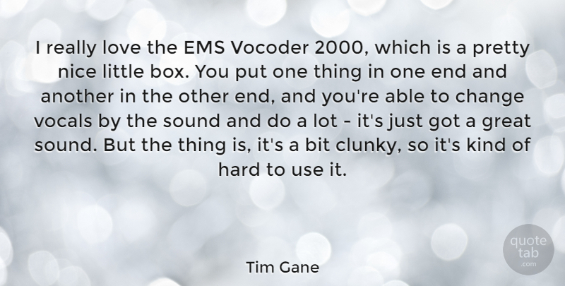 Tim Gane Quote About Bit, Change, Great, Hard, Love: I Really Love The Ems...