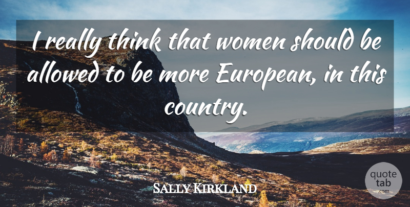 Sally Kirkland Quote About Country, Thinking, Europe: I Really Think That Women...