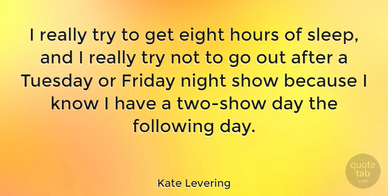 Kate Levering Quote About Eight, Following, Friday, Hours: I Really Try To Get...