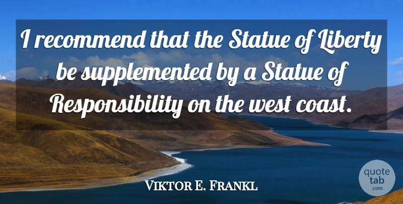 Viktor E. Frankl Quote About Responsibility, Liberty, West Coast: I Recommend That The Statue...