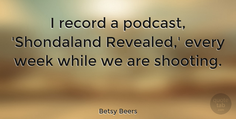 Betsy Beers Quote About undefined: I Record A Podcast Shondaland...