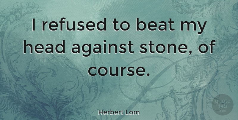 Herbert Lom Quote About Stones, Beats, Courses: I Refused To Beat My...