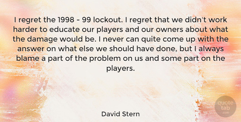 David Stern Quote About Answer, Damage, Educate, Harder, Owners: I Regret The 1998 99...