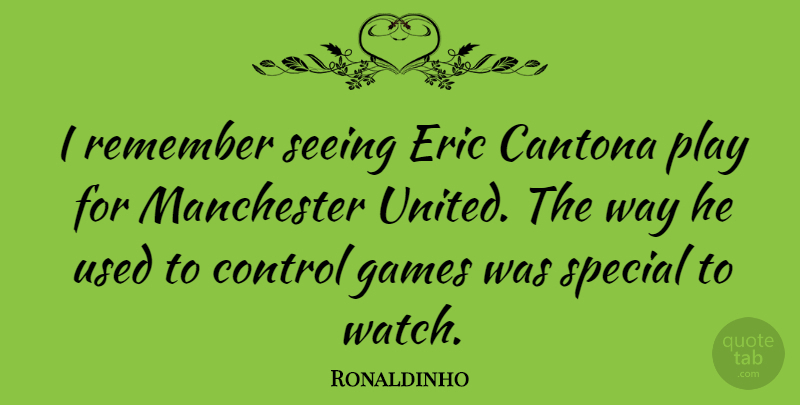 Ronaldinho Quote About Eric, Games, Manchester, Seeing: I Remember Seeing Eric Cantona...