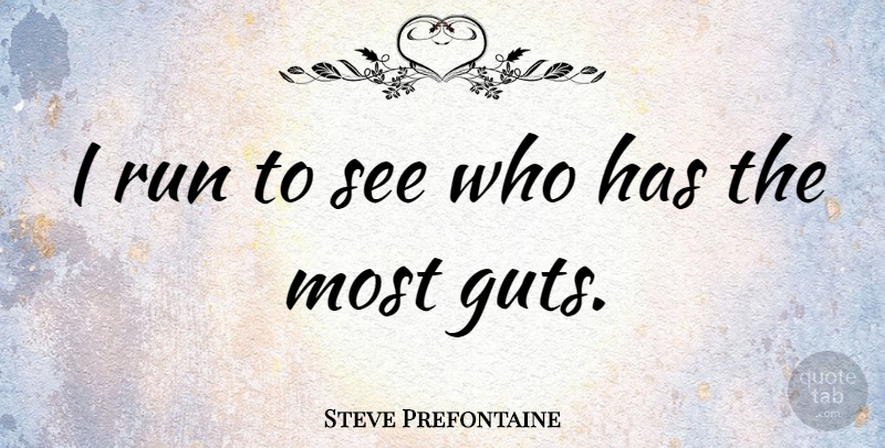 Steve Prefontaine I Run To See Who Has The Most Guts Quotetab
