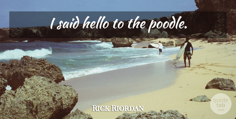 Rick Riordan Quote About Poodles, Hello, Said: I Said Hello To The...