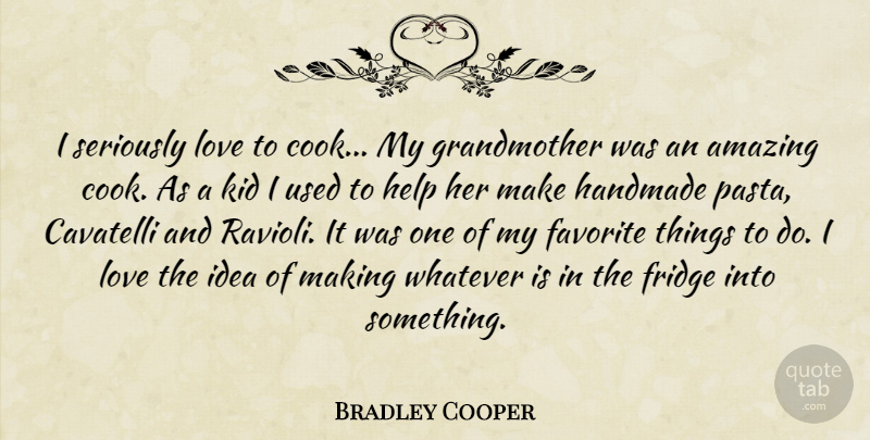 Bradley Cooper Quote About Amazing, Favorite, Fridge, Handmade, Kid: I Seriously Love To Cook...