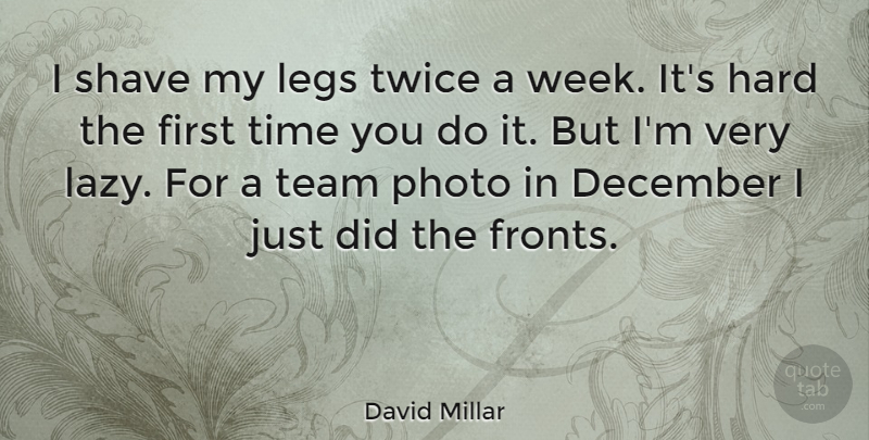 David Millar Quote About Team, Lazy, Legs: I Shave My Legs Twice...
