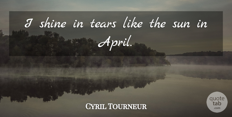 Cyril Tourneur I Shine In Tears Like The Sun In April Quotetab