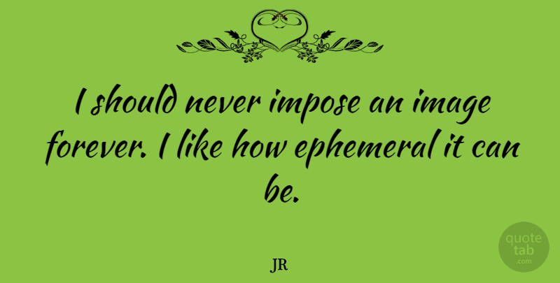 JR Quote About Impose: I Should Never Impose An...
