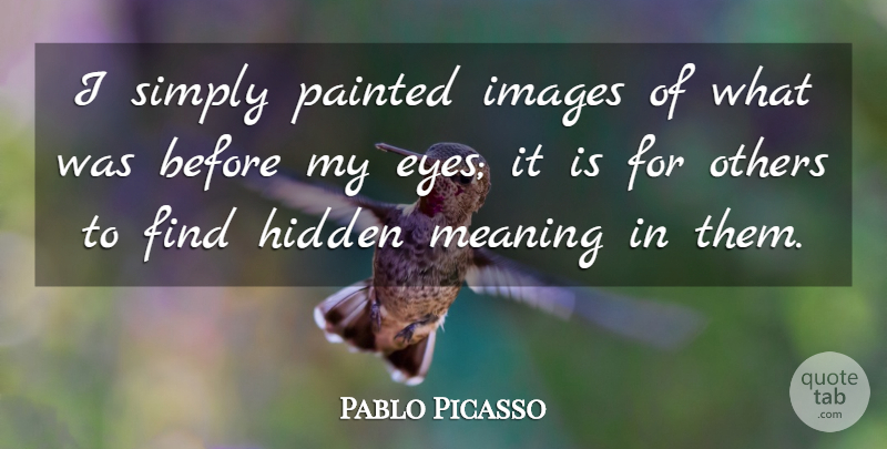 Pablo Picasso Quote About Eye, Hidden Meaning: I Simply Painted Images Of...