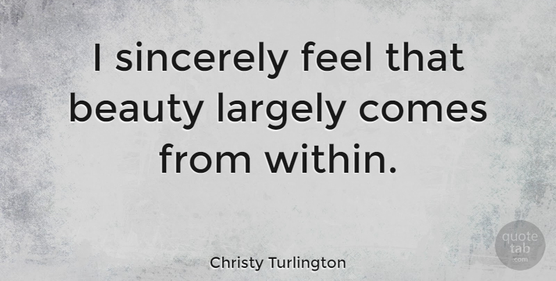 Christy Turlington I Sincerely Feel That Beauty Largely Comes From