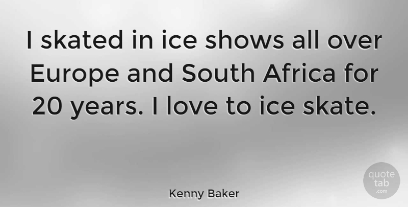 Kenny Baker Quote About Years, Europe, Ice: I Skated In Ice Shows...