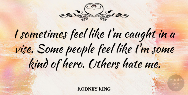 Rodney King Quote About Hate, Hero, People: I Sometimes Feel Like Im...