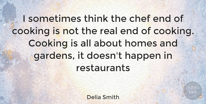 Delia Smith Quote About Real, Home, Garden: I Sometimes Think The Chef...
