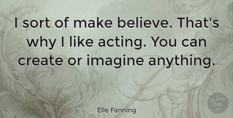 Elle Fanning Quote About Believe, Acting, Imagine: I Sort Of Make Believe...