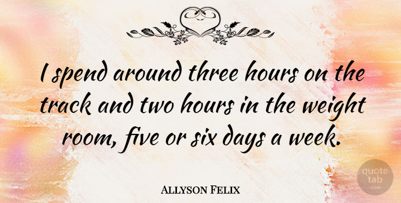 Allyson Felix Quote About Five, Hours, Six, Spend, Track: I Spend Around Three Hours...