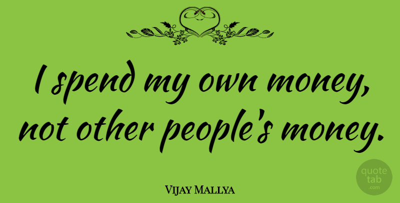 Vijay Mallya I Spend My Own Money Not Other Peoples Money Quotetab