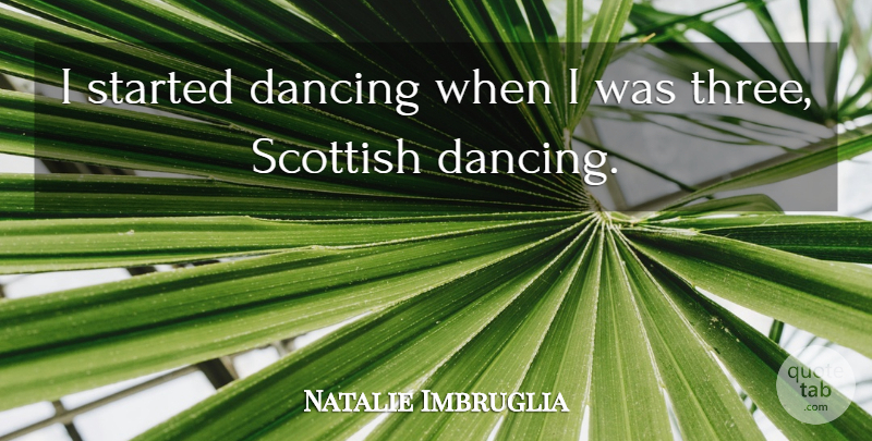 Natalie Imbruglia Quote About Dancing, Three, Scottish: I Started Dancing When I...