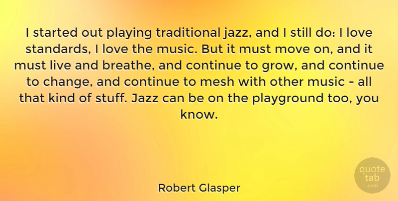 Robert Glasper Quote About Change, Continue, Jazz, Love, Mesh: I Started Out Playing Traditional...