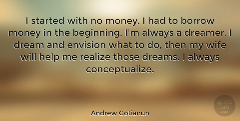 Andrew Gotianun Quote About Borrow, Dream, Dreams, Envision, Money: I Started With No Money...