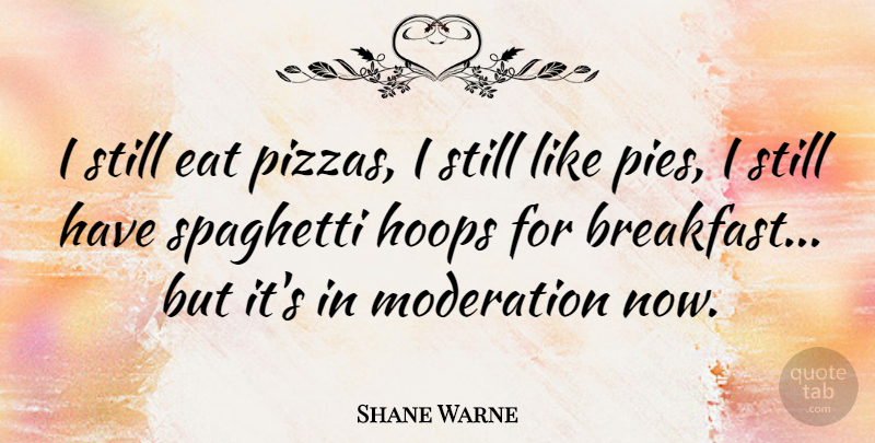 Shane Warne Quote About Pie, Breakfast, Moderation: I Still Eat Pizzas I...