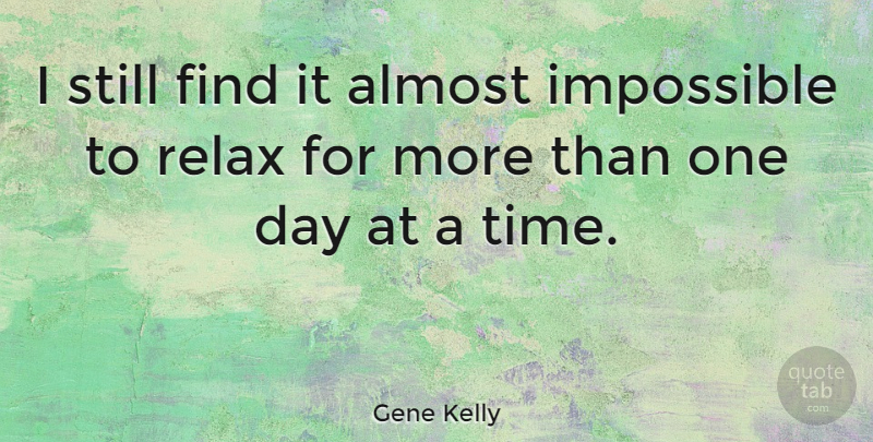 Gene Kelly Quote About Relax, One Day, Impossible: I Still Find It Almost...