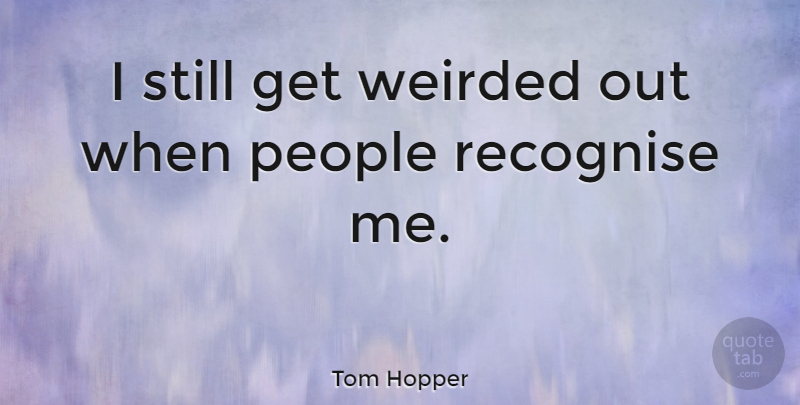 Tom Hopper Quote About People, Recognise: I Still Get Weirded Out...