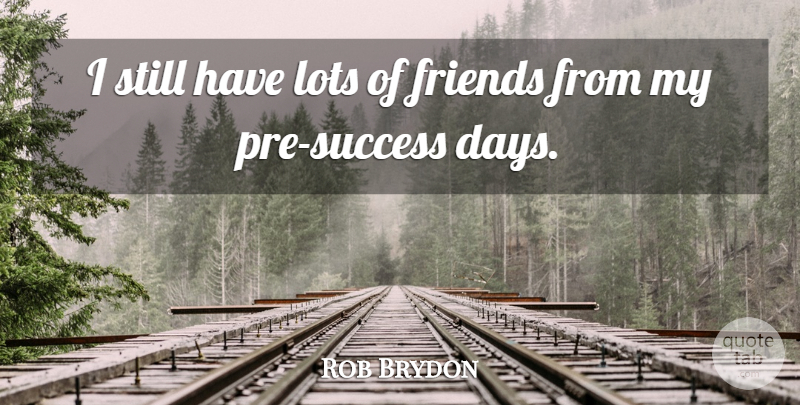 Rob Brydon Quote About Lots Of Friends, Stills: I Still Have Lots Of...