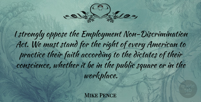 Mike Pence Quote About According, Dictates, Employment, Faith, Oppose: I Strongly Oppose The Employment...