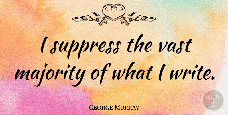 George Murray Quote About American Celebrity: I Suppress The Vast Majority...