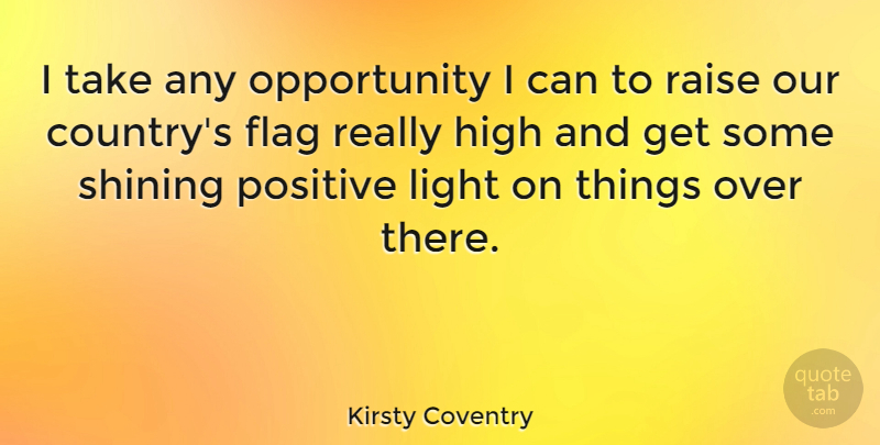 Kirsty Coventry Quote About High, Opportunity, Positive, Raise, Shining: I Take Any Opportunity I...