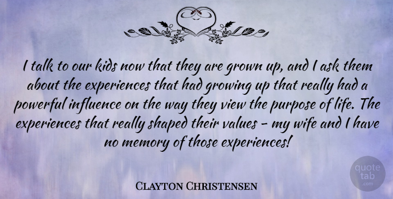Clayton Christensen Quote About Ask, Growing, Grown, Influence, Kids: I Talk To Our Kids...