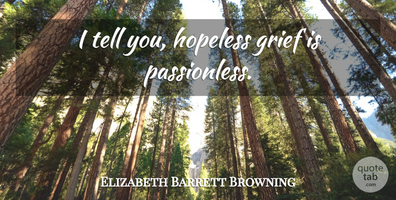 Elizabeth Barrett Browning Quote About Grief, Hopeless, Hopelessness: I Tell You Hopeless Grief...