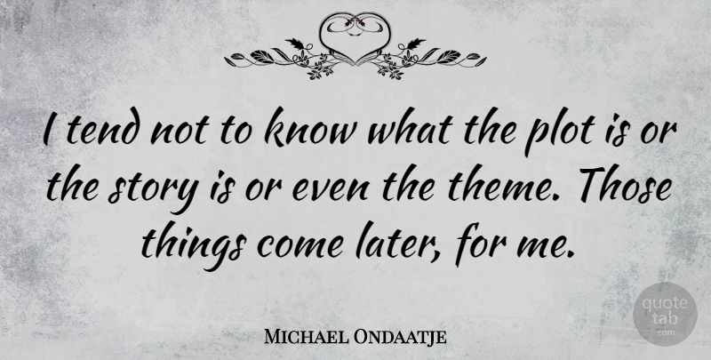 Michael Ondaatje Quote About Plot, Stories, Theme: I Tend Not To Know...