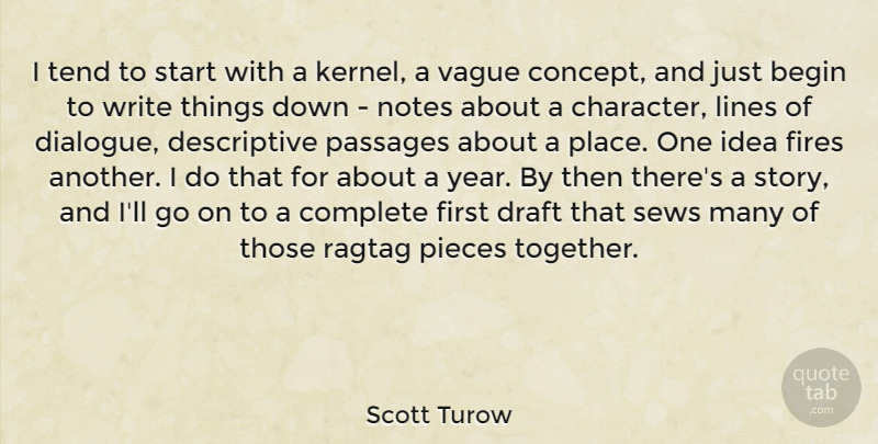 Scott Turow Quote About Begin, Complete, Draft, Fires, Lines: I Tend To Start With...
