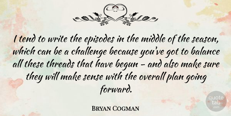 Bryan Cogman Quote About Begun, Episodes, Middle, Overall, Plan: I Tend To Write The...