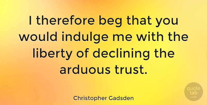 Christopher Gadsden Quote About American Soldier, Beg, Declining, Indulge, Therefore: I Therefore Beg That You...