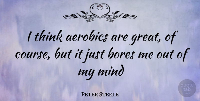 Peter Steele I Think Aerobics Are Great Of Course But It Just