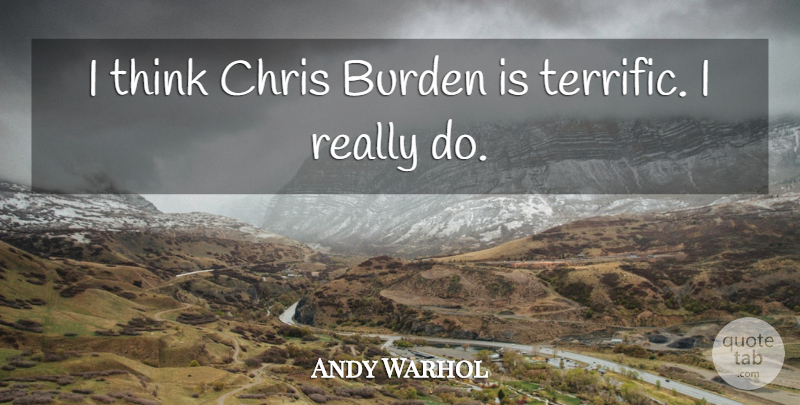 Andy Warhol Quote About Thinking, Burden, Terrific: I Think Chris Burden Is...
